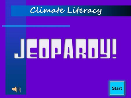Start Climate Literacy Final Jeopardy! Weather or Climate? Climatic Phenomenon GHGs California Hydrology Water and Energy 100 200 300 400 Score Board.