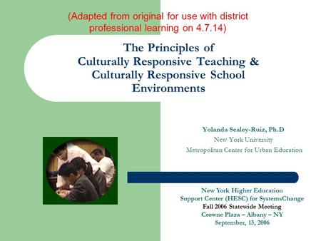 The Principles of Culturally Responsive Teaching & Culturally Responsive School Environments Yolanda Sealey-Ruiz, Ph.D New York University Metropolitan.