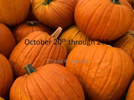 October 20 th through 24 th 3 rd and 4 th period.