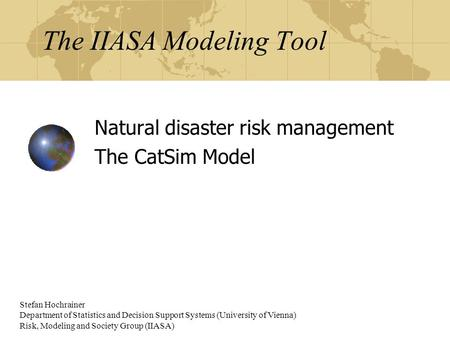 The IIASA Modeling Tool Natural disaster risk management The CatSim Model Stefan Hochrainer Department of Statistics and Decision Support Systems (University.