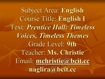 Subject Area: English Course Title: English I Text: Prentice Hall: Timeless Voices, Timeless Themes Grade Level: 9th Teacher: Ms. Christie