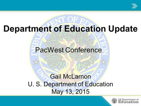 Department of Education Update PacWest Conference Gail McLarnon U. S. Department of Education May 13, 2015.