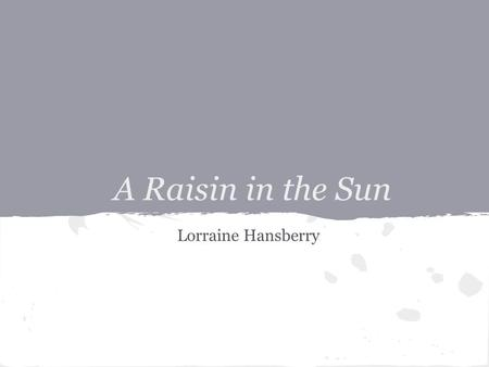 A Raisin in the Sun Lorraine Hansberry. About the author... Deeply committed to the black struggle for equality and human rights, Lorraine Hansberry's.