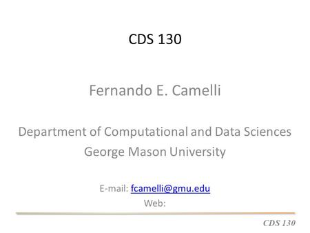 CDS 130 Fernando E. Camelli Department of Computational and Data Sciences George Mason University   Web: