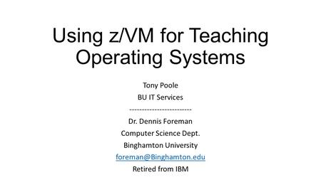 Using z/VM for Teaching Operating Systems Tony Poole BU IT Services ------------------------- Dr. Dennis Foreman Computer Science Dept. Binghamton University.