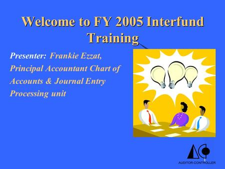 1 Welcome to FY 2005 Interfund Training Presenter: Frankie Ezzat, Principal Accountant Chart of Accounts & Journal Entry Processing unit.