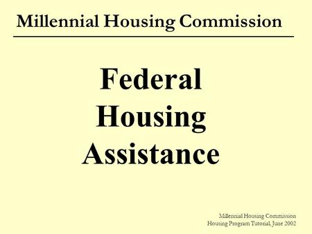 Millennial Housing Commission Housing Program Tutorial, June 2002 Millennial Housing Commission Federal Housing Assistance Millennial Housing Commission.