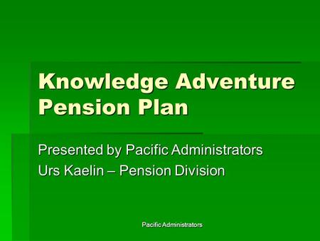 Pacific Administrators Knowledge Adventure Pension Plan Presented by Pacific Administrators Urs Kaelin – Pension Division.