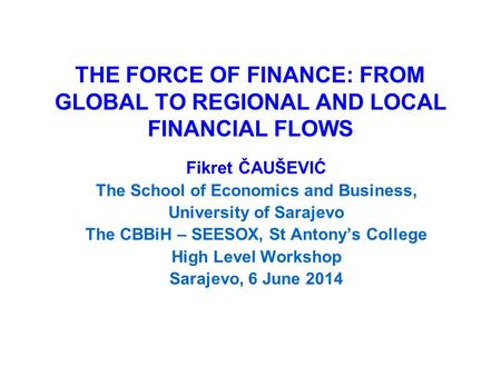 THE FORCE OF FINANCE: FROM GLOBAL TO REGIONAL AND LOCAL FINANCIAL FLOWS Fikret ČAUŠEVIĆ The School of Economics and Business, University of Sarajevo The.