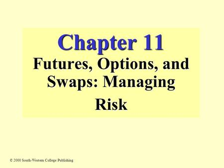 Chapter 11 Futures, Options, and Swaps: Managing Risk © 2000 South-Western College Publishing.