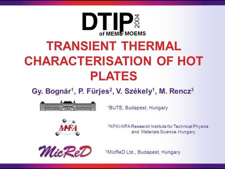 Gy. Bognár 1, P. Fürjes 2, V. Székely 1, M. Rencz 3 TRANSIENT THERMAL CHARACTERISATION OF HOT PLATES &of MEMS MOEMS 2004 3 MicReD Ltd., Budapest, Hungary.