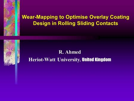 Wear-Mapping to Optimise Overlay Coating Design in Rolling Sliding Contacts R. Ahmed Heriot-Watt University, United Kingdom.
