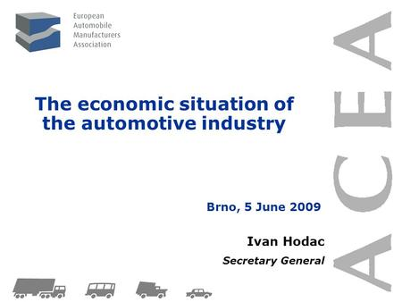The economic situation of the automotive industry Ivan Hodac Secretary General Brno, 5 June 2009.