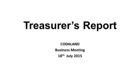 Treasurer's Report CODALAND Business Meeting 18 th July 2015.