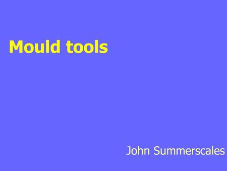 Mould tools John Summerscales. Outline of lecture Tool design Tool materials Decision matrix Heating and cooling Lost cores Clamping Ancillary materials.