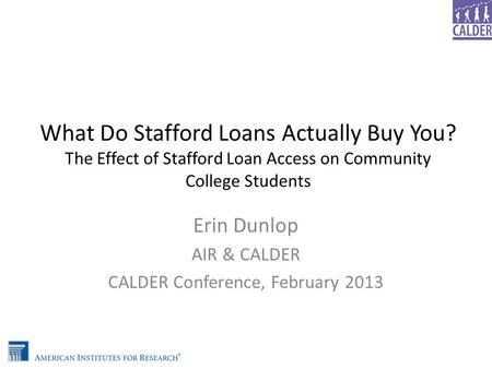 What Do Stafford Loans Actually Buy You? The Effect of Stafford Loan Access on Community College Students Erin Dunlop AIR & CALDER CALDER Conference, February.