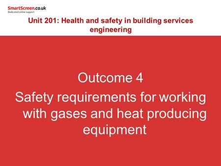 Outcome 4 Safety requirements for working with gases and heat producing equipment Unit 201: Health and safety in building services engineering.