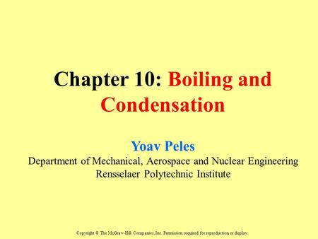 Chapter 10: Boiling and Condensation Yoav Peles Department of Mechanical, Aerospace and Nuclear Engineering Rensselaer Polytechnic Institute Copyright.