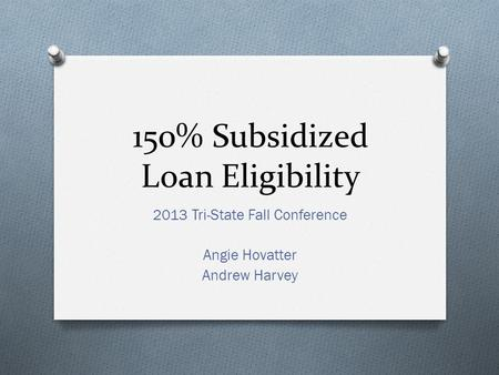 150% Subsidized Loan Eligibility 2013 Tri-State Fall Conference Angie Hovatter Andrew Harvey.