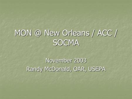 New Orleans / ACC / SOCMA November 2003 Randy McDonald, OAR, USEPA.
