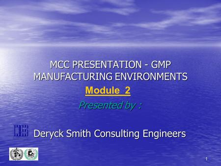 1 MCC PRESENTATION - GMP MANUFACTURING ENVIRONMENTS Presented by : Deryck Smith Consulting Engineers Module 2.