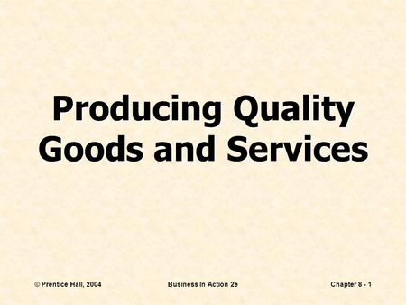 © Prentice Hall, 2004Business In Action 2eChapter 8 - 1 Producing Quality Goods and Services.