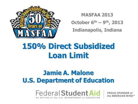 MASFAA 2013 October 6 th – 9 th, 2013 Indianapolis, Indiana 150% Direct Subsidized Loan Limit Jamie A. Malone U.S. Department of Education.