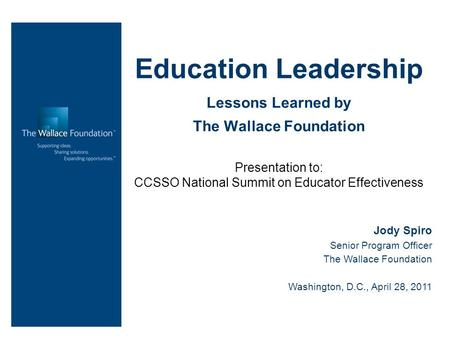 Education Leadership Lessons Learned by The Wallace Foundation Presentation to: CCSSO National Summit on Educator Effectiveness Jody Spiro Senior Program.
