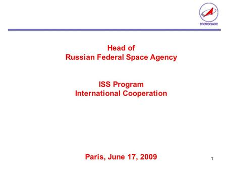 1 Head of Russian Federal Space Agency ISS Program International Cooperation Paris, June 17, 2009.