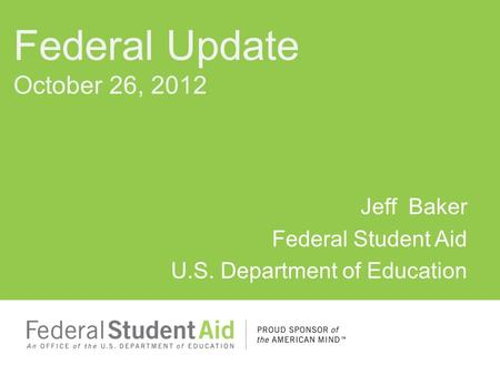 Jeff Baker Federal Student Aid U.S. Department of Education Federal Update October 26, 2012.