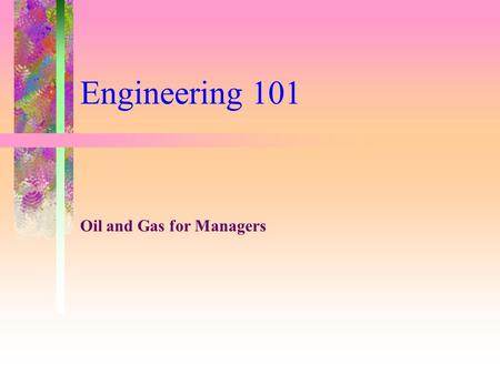 Engineering 101 Oil and Gas for Managers. Petroleum Engineering Drilling Engineering Production Engineering Reservoir Engineering.