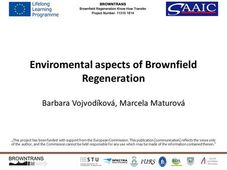 "Enviromental aspects of Brownfield Regeneration Barbara Vojvodíková, Marcela Maturová ""This project has been funded with support from the European Commission."