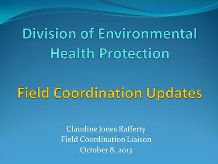 Claudine Jones Rafferty Field Coordination Liaison October 8, 2013.