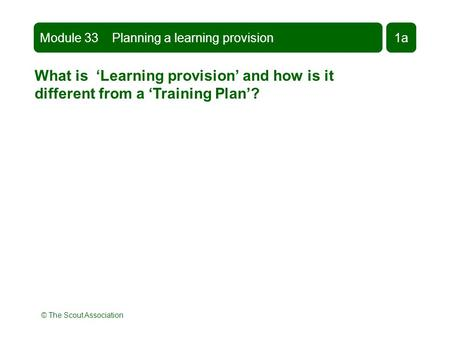 © The Scout Association What is 'Learning provision' and how is it different from a 'Training Plan'? Module 33 Planning a learning provision1a.