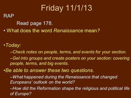 Friday 11/1/13 RAP Read page 178. What does the word Renaissance mean? Today: –Check notes on people, terms, and events for your section. –Get into groups.