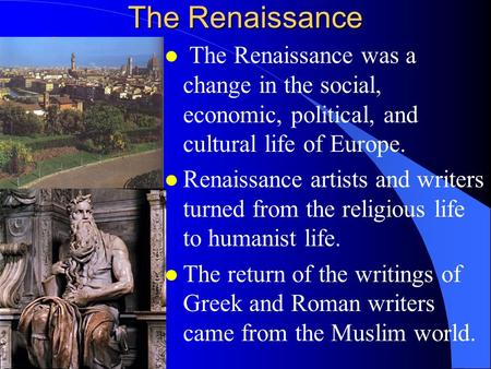 The Renaissance l The Renaissance was a change in the social, economic, political, and cultural life of Europe. l Renaissance artists and writers turned.