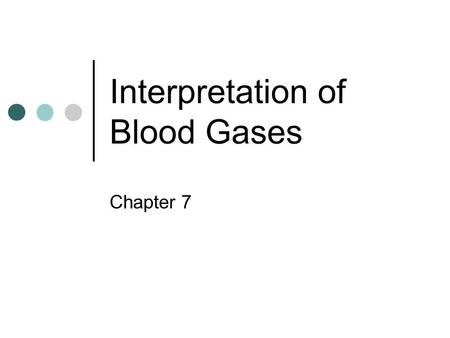 Interpretation of Blood Gases Chapter 7. Precise measurement of the acid-base balance of the lungs' ability to oxygenate the blood and remove excess carbon.
