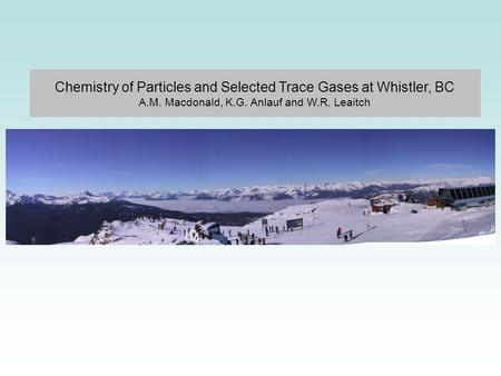 Chemistry of Particles and Selected Trace Gases at Whistler, BC A.M. Macdonald, K.G. Anlauf and W.R. Leaitch.