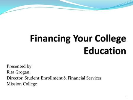 Presented by Rita Grogan, Director, Student Enrollment & Financial Services Mission College 1.