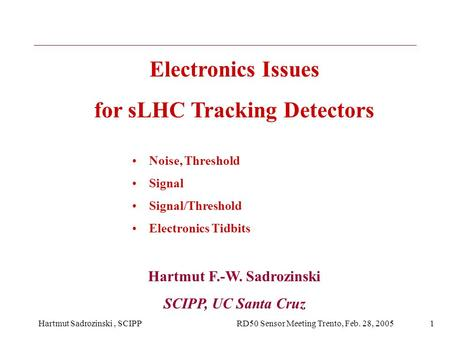 Hartmut Sadrozinski, SCIPP RD50 Sensor Meeting Trento, Feb. 28, 20051 Electronics Issues for sLHC Tracking Detectors Noise, Threshold Signal Signal/Threshold.