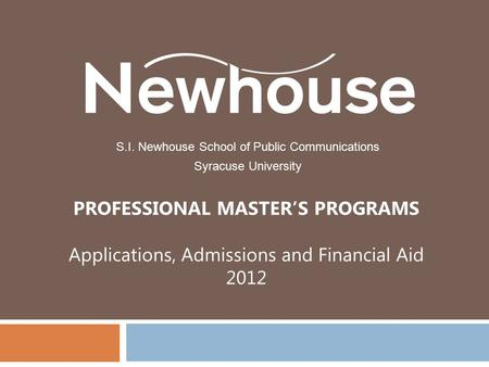 PROFESSIONAL MASTER'S PROGRAMS Applications, Admissions and Financial Aid 2012 S.I. Newhouse School of Public Communications Syracuse University.