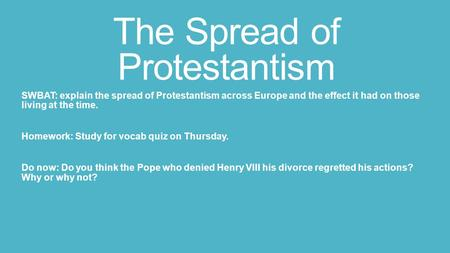 The Spread of Protestantism SWBAT: explain the spread of Protestantism across Europe and the effect it had on those living at the time. Homework: Study.