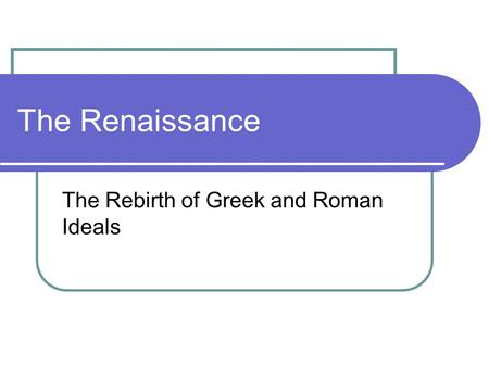 The Renaissance The Rebirth of Greek and Roman Ideals.