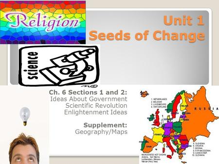 Unit 1 Seeds of Change Ch. 6 Sections 1 and 2: Ideas About Government Scientific Revolution Enlightenment Ideas Supplement: Geography/Maps.