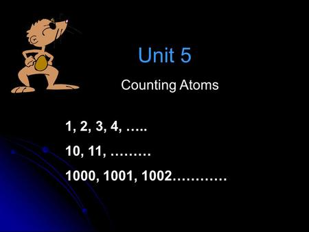 Unit 5 Counting Atoms 1, 2, 3, 4, ….. 10, 11, ……… 1000, 1001, 1002…………