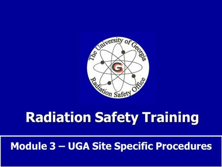 Radiation Safety Training Module 3 – UGA Site Specific Procedures.
