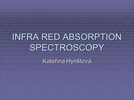 INFRA RED ABSORPTION SPECTROSCOPY Kateřina Hynštová.