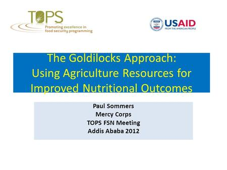 The Goldilocks Approach: Using Agriculture Resources for Improved Nutritional Outcomes Paul Sommers Mercy Corps TOPS FSN Meeting Addis Ababa 2012.