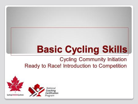 Basic Cycling Skills Cycling Community Initiation Ready to Race! Introduction to Competition.