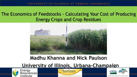 The Economics of Feedstocks - Calculating Your Cost of Producing Energy Crops and Crop Residues Madhu Khanna and Nick Paulson University of Illinois, Urbana-Champaign.